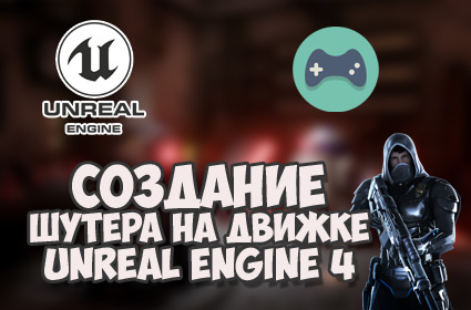Создание игры на Unreal Engine 4 / FPS шутер